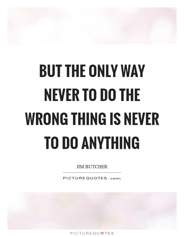 But the only way never to do the wrong thing is never to do anything Picture Quote #1