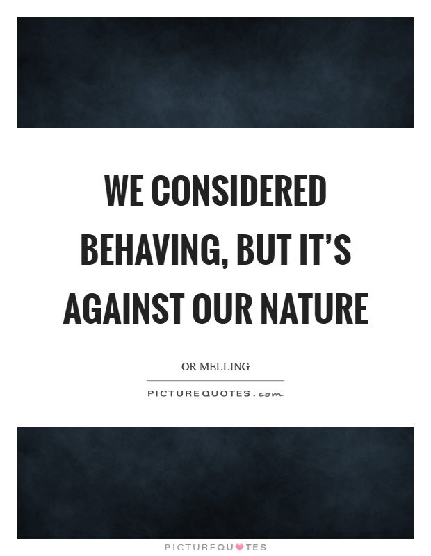 We considered behaving, but it's against our nature Picture Quote #1