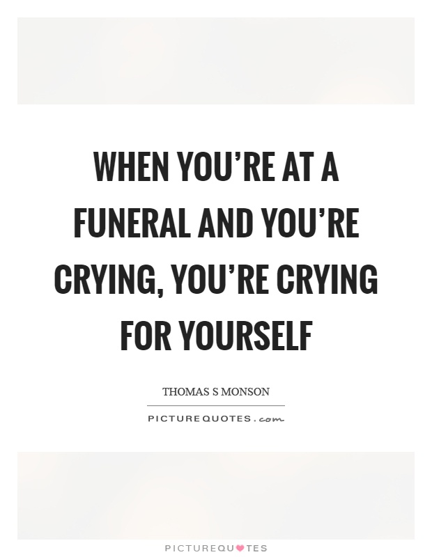 When you're at a funeral and you're crying, you're crying for yourself Picture Quote #1