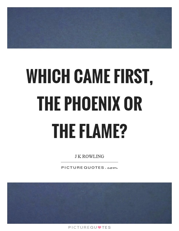 Which came first, the phoenix or the flame? Picture Quote #1
