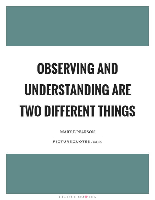 Observing and understanding are two different things Picture Quote #1