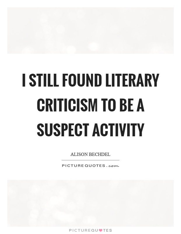 I still found literary criticism to be a suspect activity Picture Quote #1