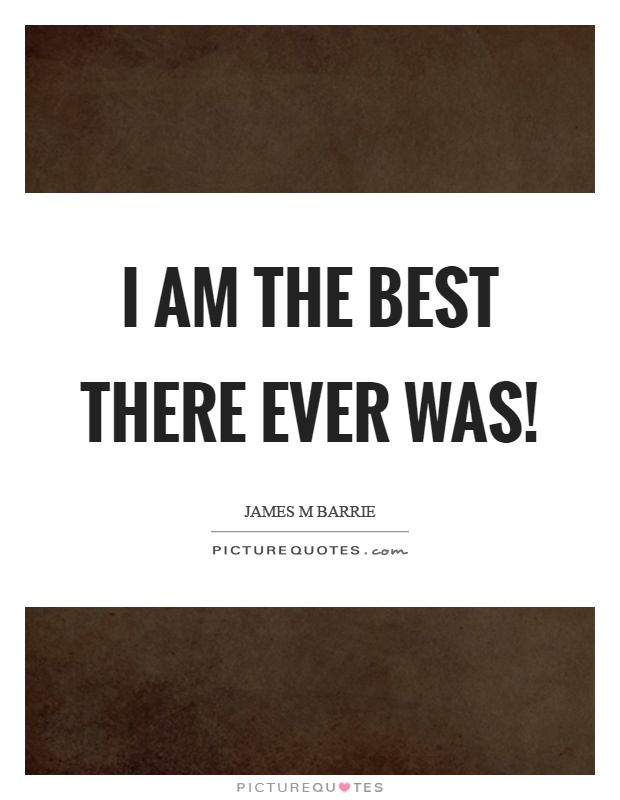 I am the best there ever was! Picture Quote #1
