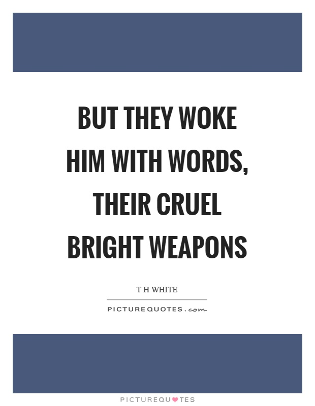 But they woke him with words, their cruel bright weapons Picture Quote #1