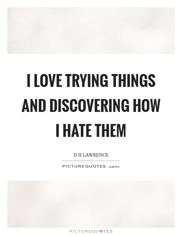 I love trying things and discovering how I hate them Picture Quote #1