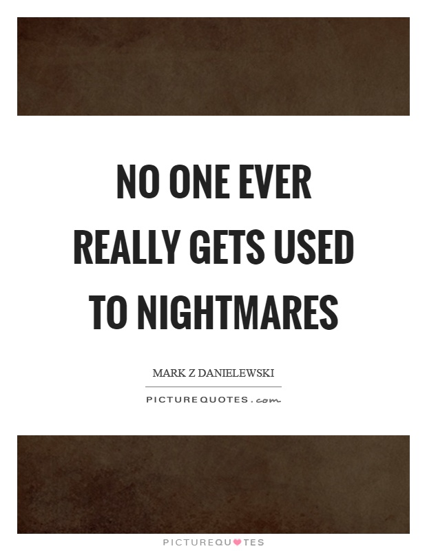 No one ever really gets used to nightmares Picture Quote #1
