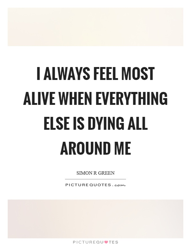 I always feel most alive when everything else is dying all around me Picture Quote #1