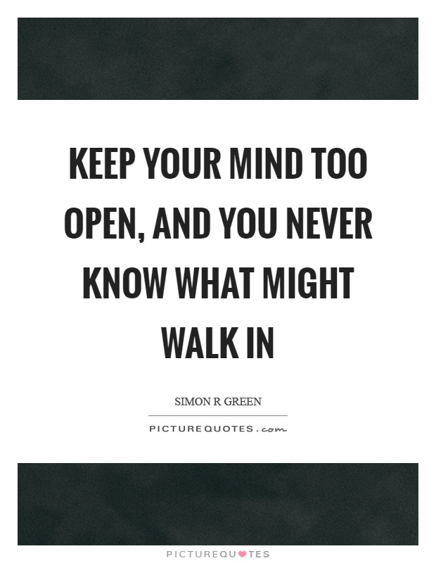Keep your mind too open, and you never know what might walk in Picture Quote #1