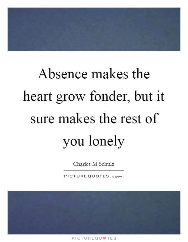 Absence makes the heart grow fonder, but it sure makes the rest of you lonely Picture Quote #1