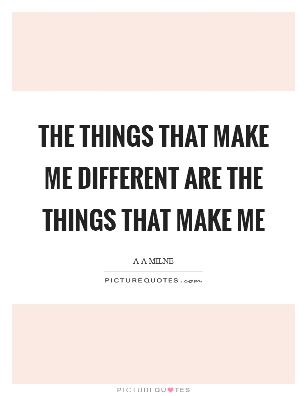 The things that make me different are the things that make me Picture Quote #1
