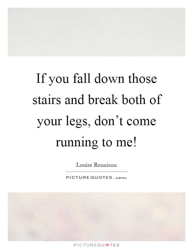 If you fall down those stairs and break both of your legs, don't come running to me! Picture Quote #1