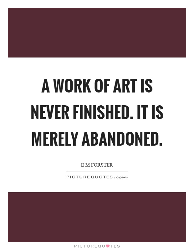 A work of art is never finished. It is merely abandoned Picture Quote #1