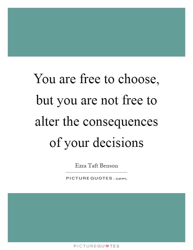 You are free to choose, but you are not free to alter the consequences of your decisions Picture Quote #1