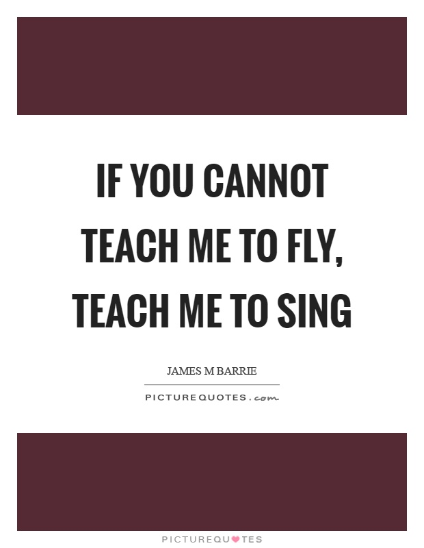 If you cannot teach me to fly, teach me to sing Picture Quote #1