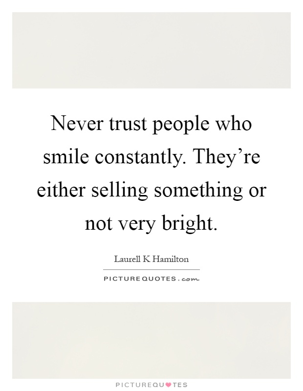 Never trust people who smile constantly. They're either selling something or not very bright Picture Quote #1