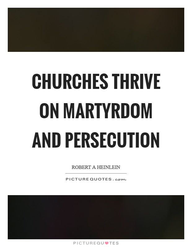 Churches thrive on martyrdom and persecution Picture Quote #1
