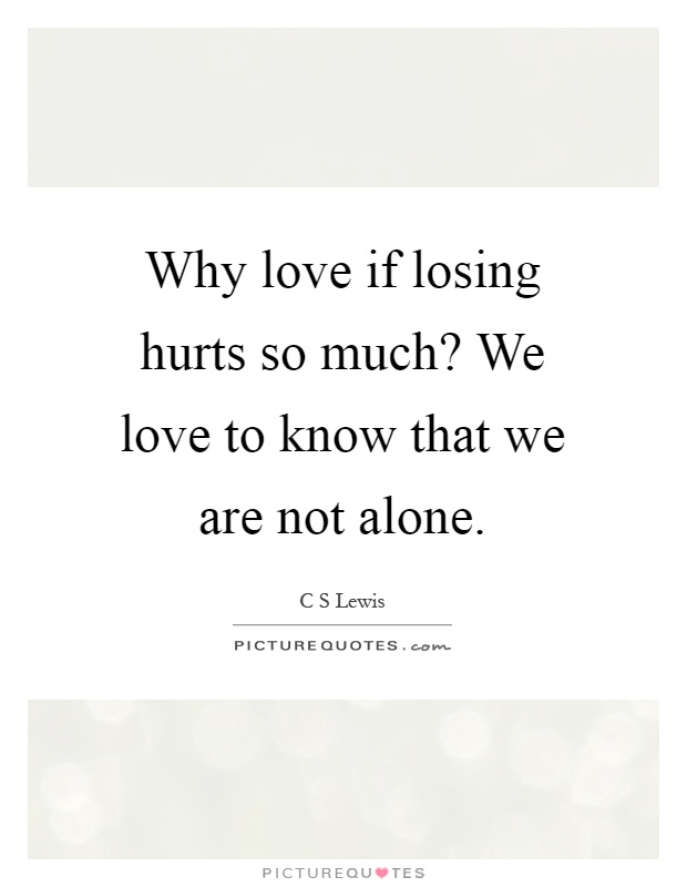 Why love if losing hurts so much? We love to know that we are not alone Picture Quote #1