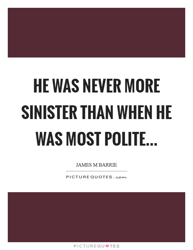 He was never more sinister than when he was most polite Picture Quote #1