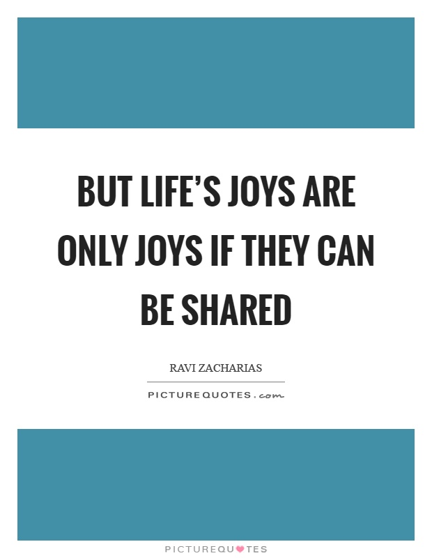 But life's joys are only joys if they can be shared Picture Quote #1