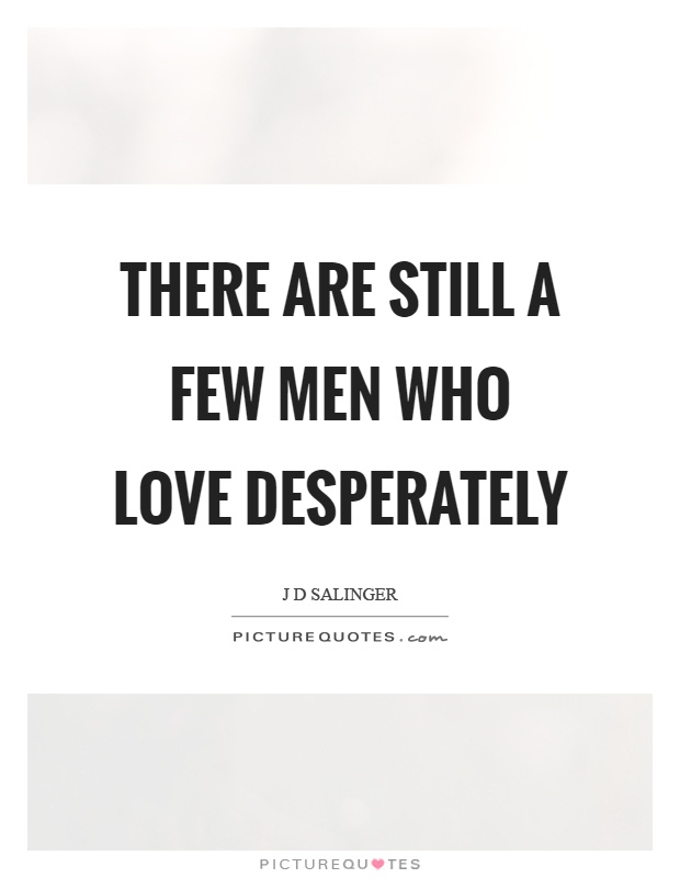 There are still a few men who love desperately Picture Quote #1