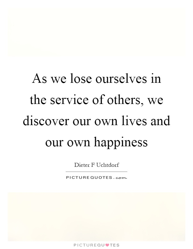 As we lose ourselves in the service of others, we discover our own lives and our own happiness Picture Quote #1