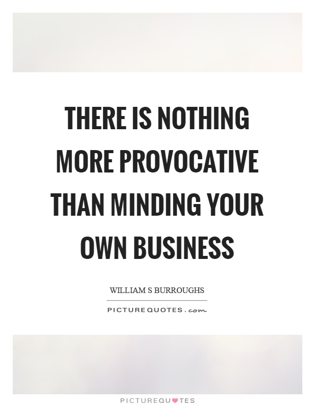 There is nothing more provocative than minding your own business Picture Quote #1