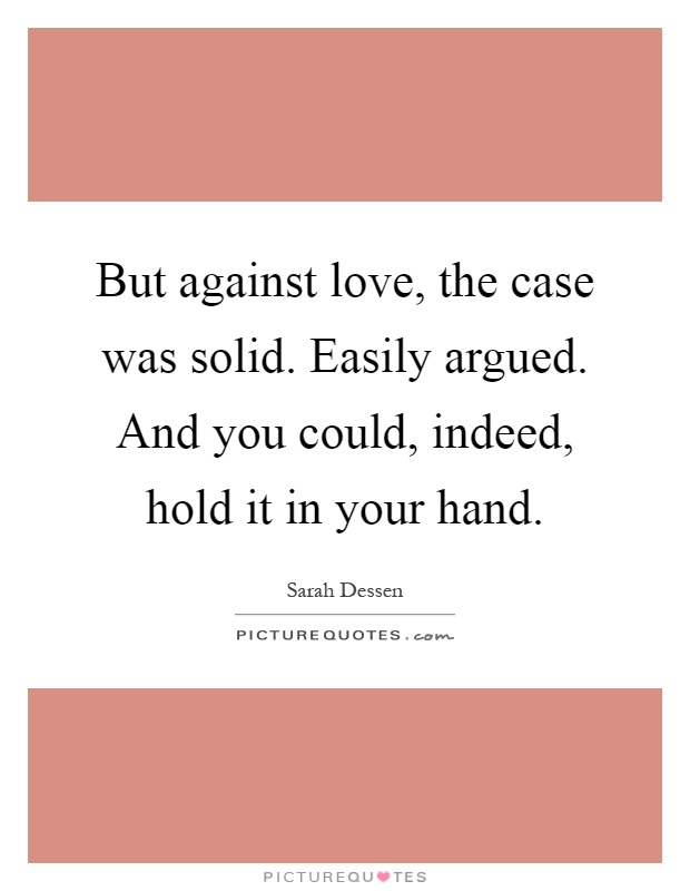 But against love, the case was solid. Easily argued. And you could, indeed, hold it in your hand Picture Quote #1