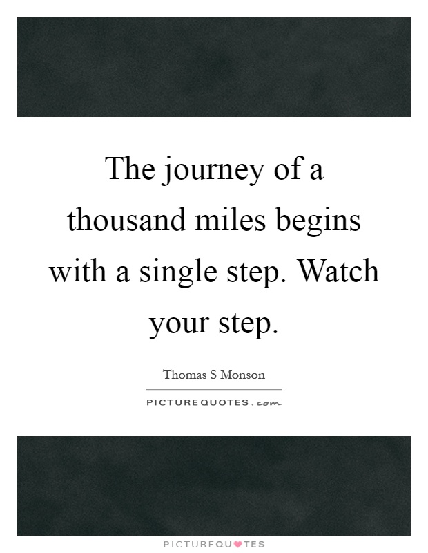 The journey of a thousand miles begins with a single step. Watch your step Picture Quote #1