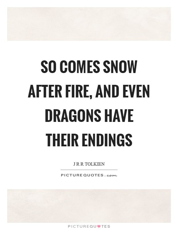 So comes snow after fire, and even dragons have their endings Picture Quote #1
