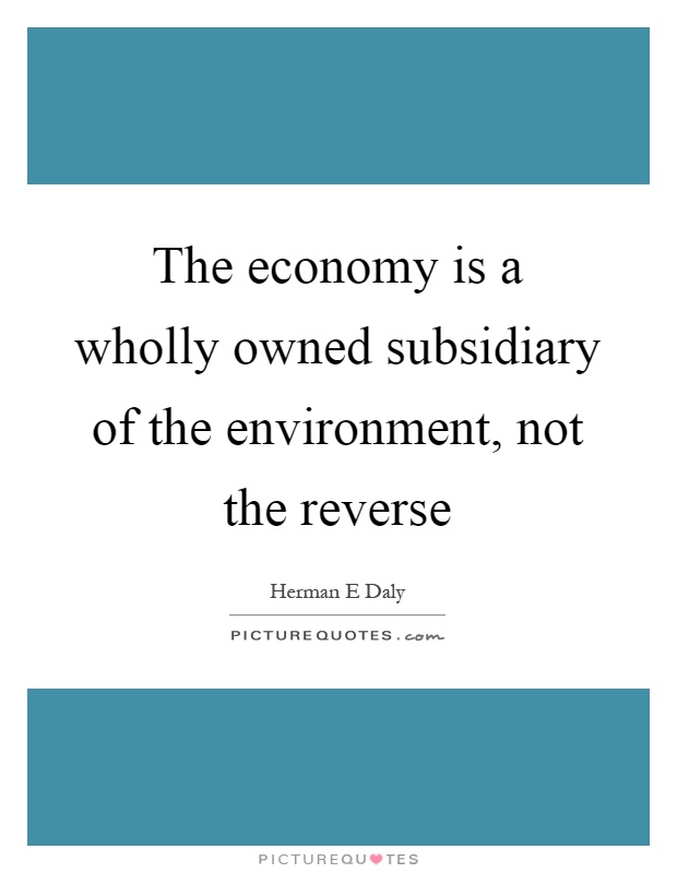 The economy is a wholly owned subsidiary of the environment, not the reverse Picture Quote #1