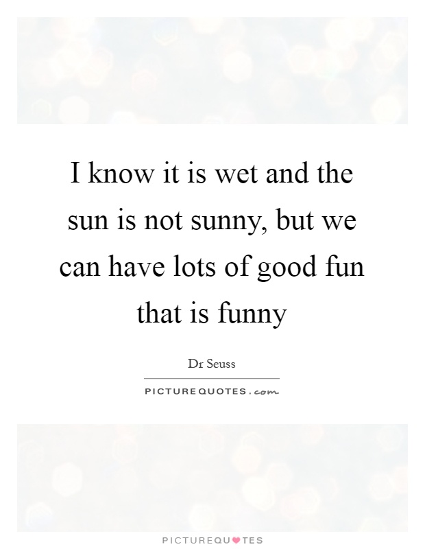 I know it is wet and the sun is not sunny, but we can have lots of good fun that is funny Picture Quote #1
