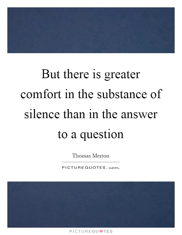 But there is greater comfort in the substance of silence than in the answer to a question Picture Quote #1