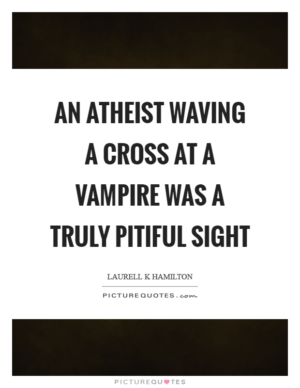An atheist waving a cross at a vampire was a truly pitiful sight Picture Quote #1