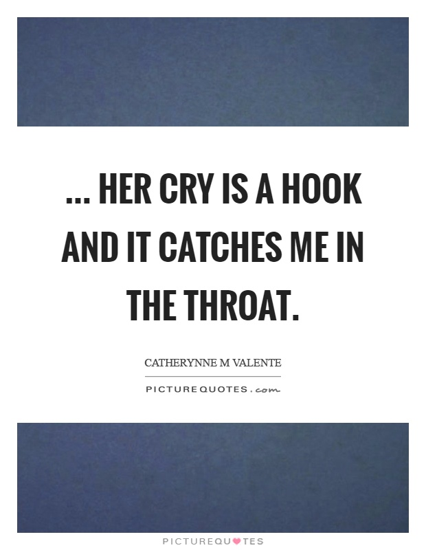 ... her cry is a hook and it catches me in the throat Picture Quote #1