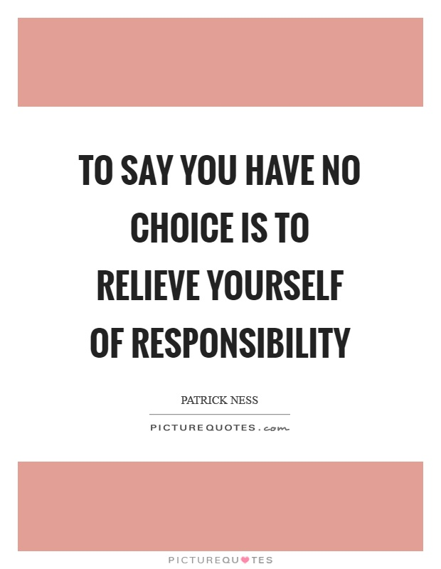 To say you have no choice is to relieve yourself of responsibility Picture Quote #1