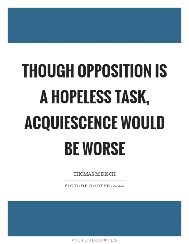 Though opposition is a hopeless task, acquiescence would be worse Picture Quote #1