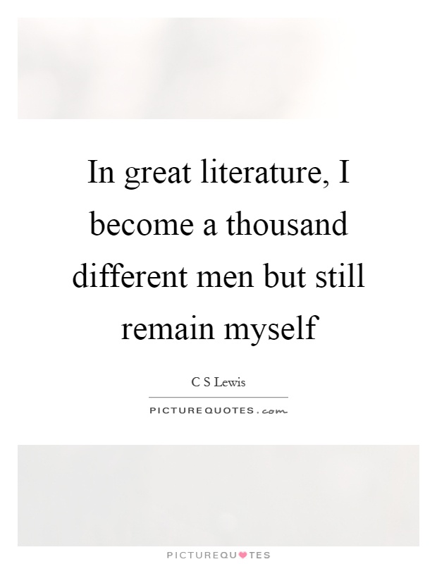 In great literature, I become a thousand different men but still remain myself Picture Quote #1