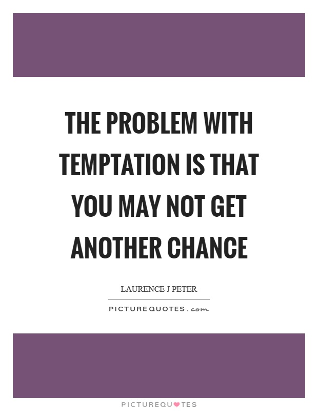 The problem with temptation is that you may not get another chance Picture Quote #1