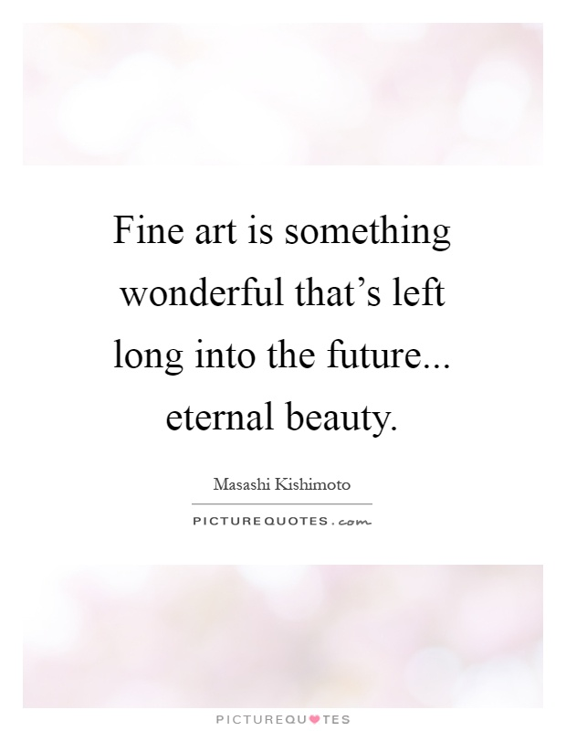 Fine art is something wonderful that's left long into the future... eternal beauty Picture Quote #1
