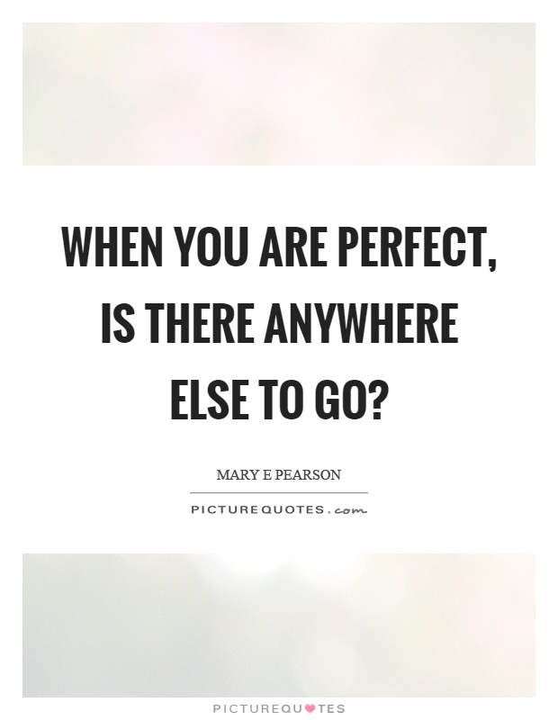 When you are perfect, is there anywhere else to go? Picture Quote #1