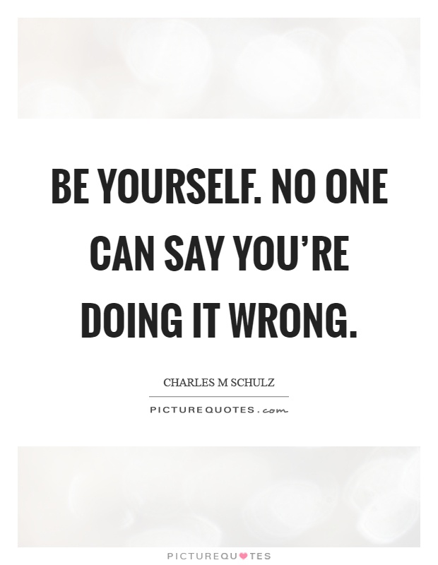 Be yourself. No one can say you're doing it wrong Picture Quote #1