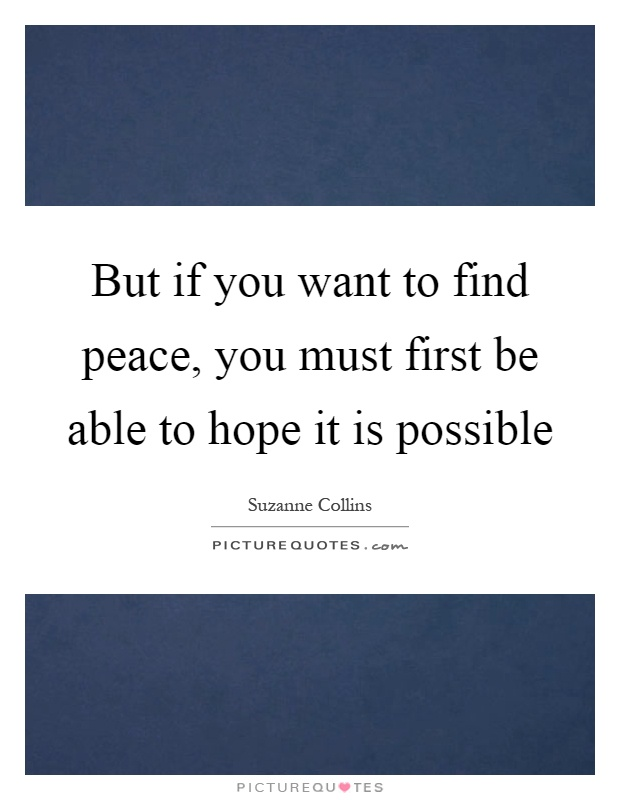 But if you want to find peace, you must first be able to hope it is possible Picture Quote #1