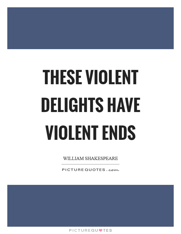 These violent delights have violent ends Picture Quote #1