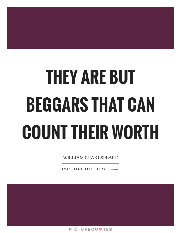 They are but beggars that can count their worth Picture Quote #1