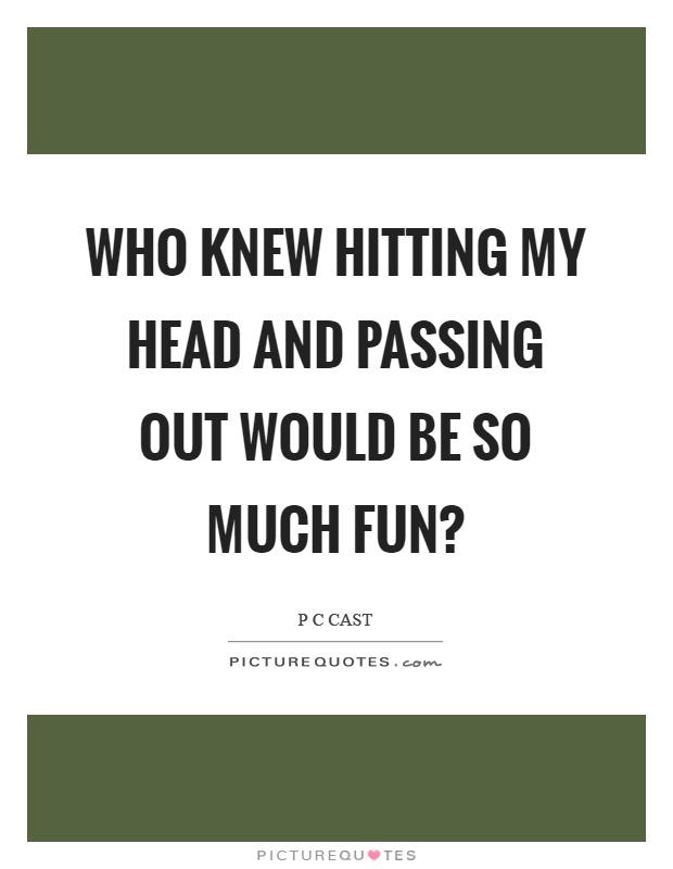 Who knew hitting my head and passing out would be so much fun? Picture Quote #1