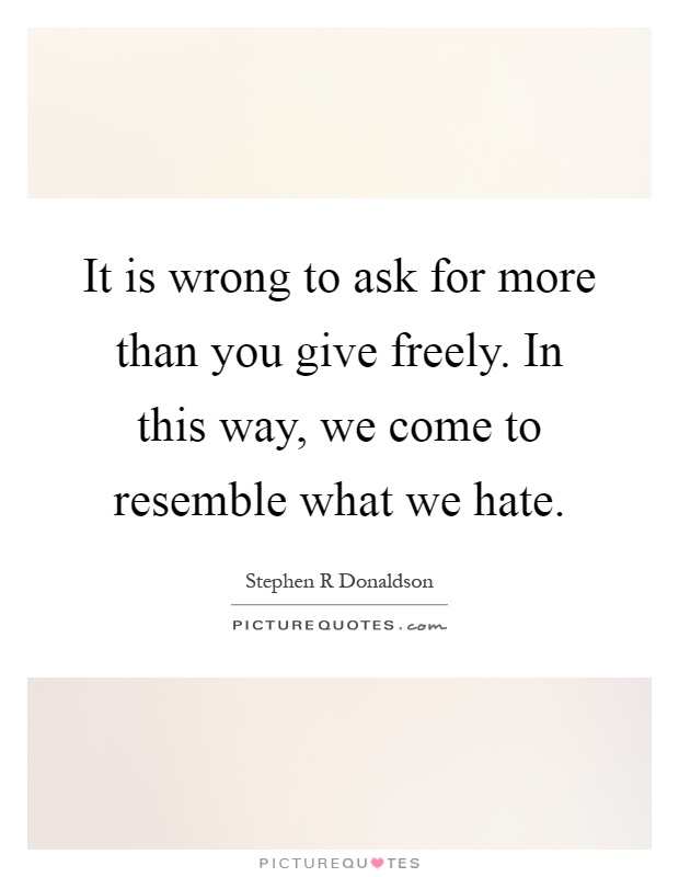 It is wrong to ask for more than you give freely. In this way, we come to resemble what we hate Picture Quote #1
