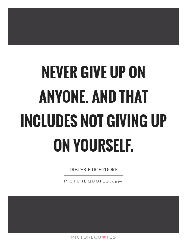 Never give up on anyone. And that includes not giving up on ...