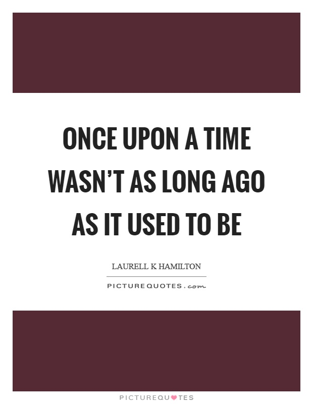Once upon a time wasn't as long ago as it used to be Picture Quote #1
