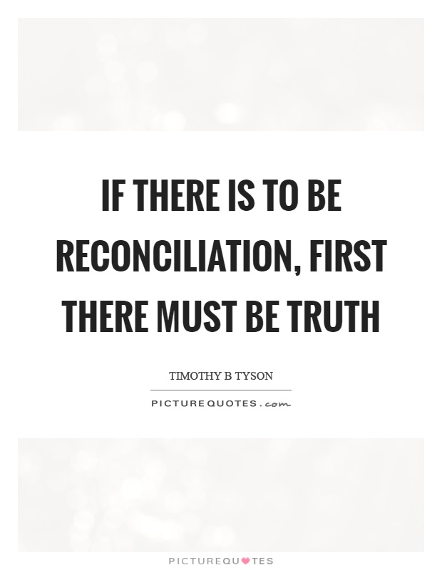 if there is to be reconciliation first there must be truth