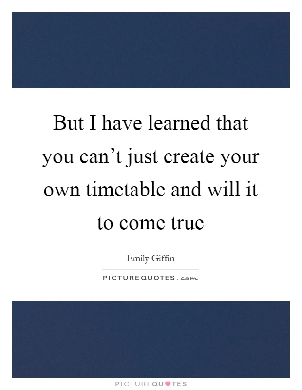 But I have learned that you can't just create your own timetable and will it to come true Picture Quote #1